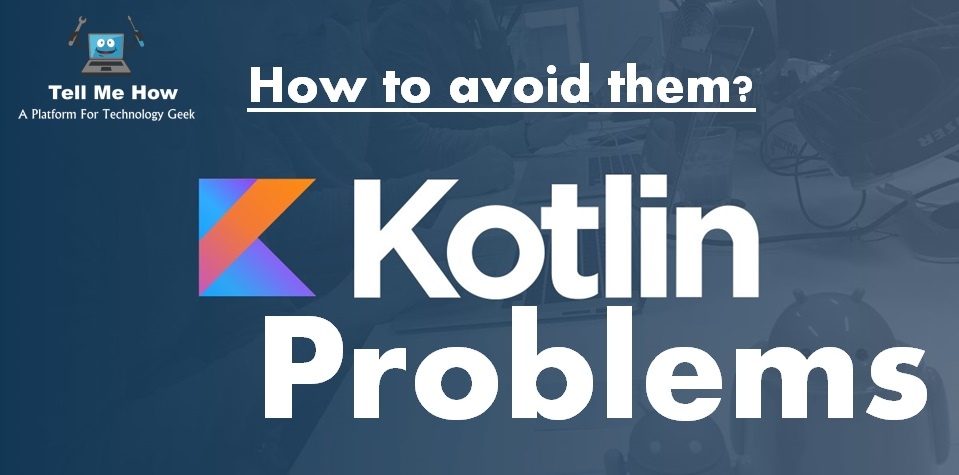 Kotlin Problems and How to avoid them? » Tell Me How - A Place for Technology Geekier